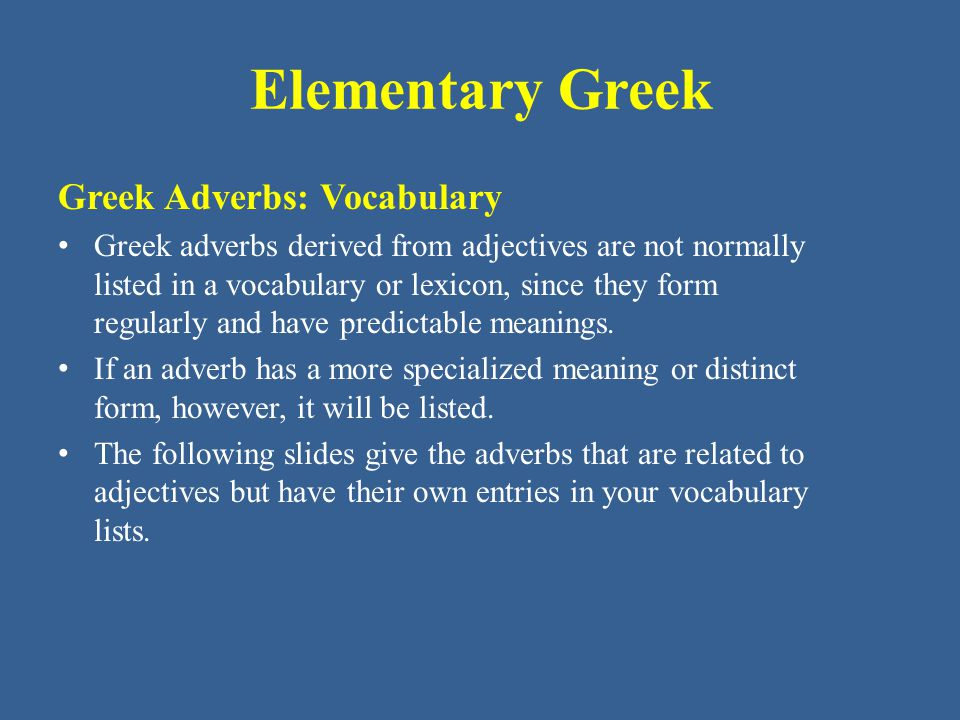 Elementary Greek Greek Adverbs: Vocabulary Greek adverbs derived from adjectives are not normally listed in a vocabulary or lexicon, since they form r