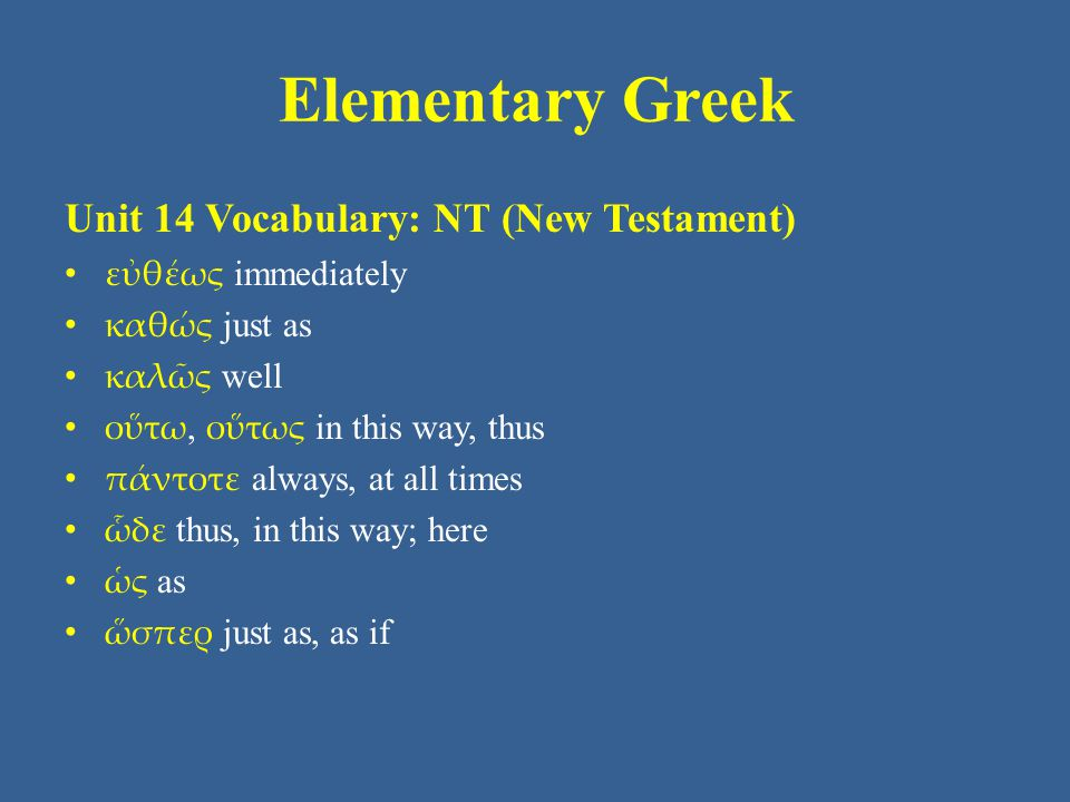 Elementary Greek Unit 14 Vocabulary: NT (New Testament) εὐθέως immediately καθώς just as καλῶς well οὕτω, οὕτως in this way, thus πάντοτε always, at a
