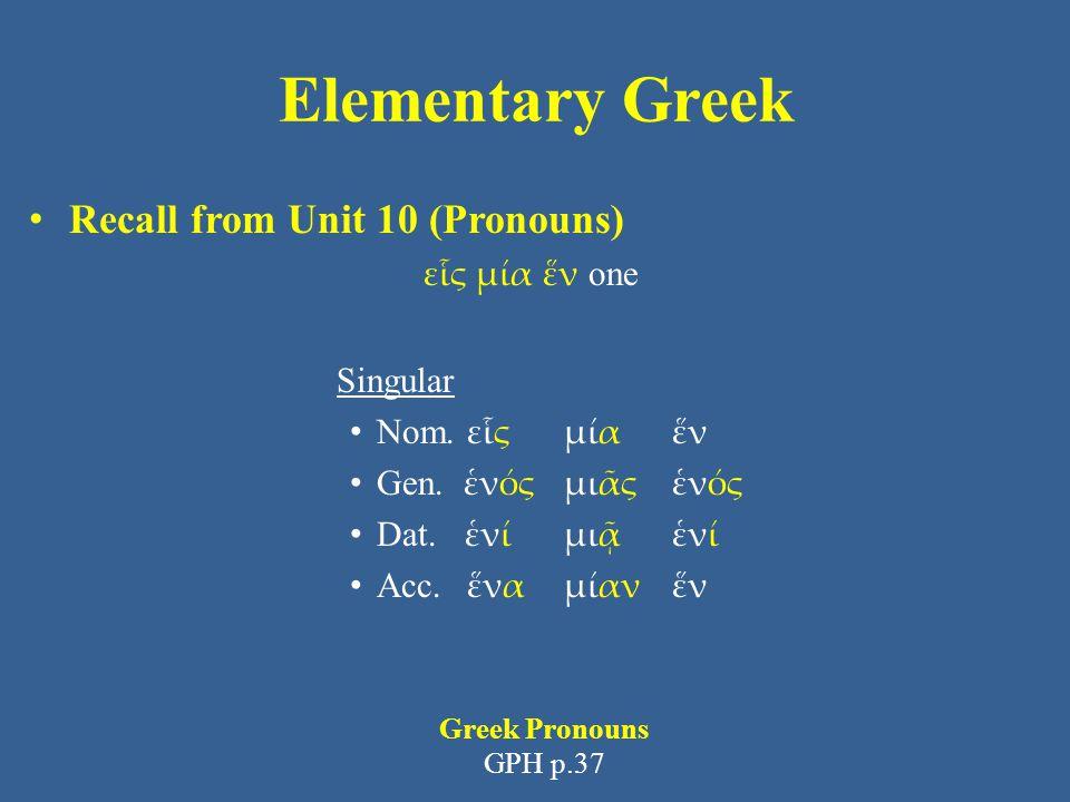 Elementary Greek Recall from Unit 10 (Pronouns) εἷς μία ἕν one Singular Nom. εἷς μία ἕν Gen. ἑνός μιᾶς ἑνός Dat. ἑνί μιᾷ ἑνί Acc. ἕνα μίαν ἕν Greek Pr