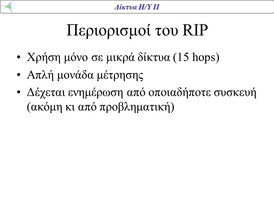 Δίκτυα Η/Υ ΙΙ Περιορισμοί του RIP Χρήση μόνο σε μικρά δίκτυα (15 hops) Απλή μονάδα μέτρησης Δέχεται ενημέρωση από οποιαδήποτε συσκευή (ακόμη κι από πρ