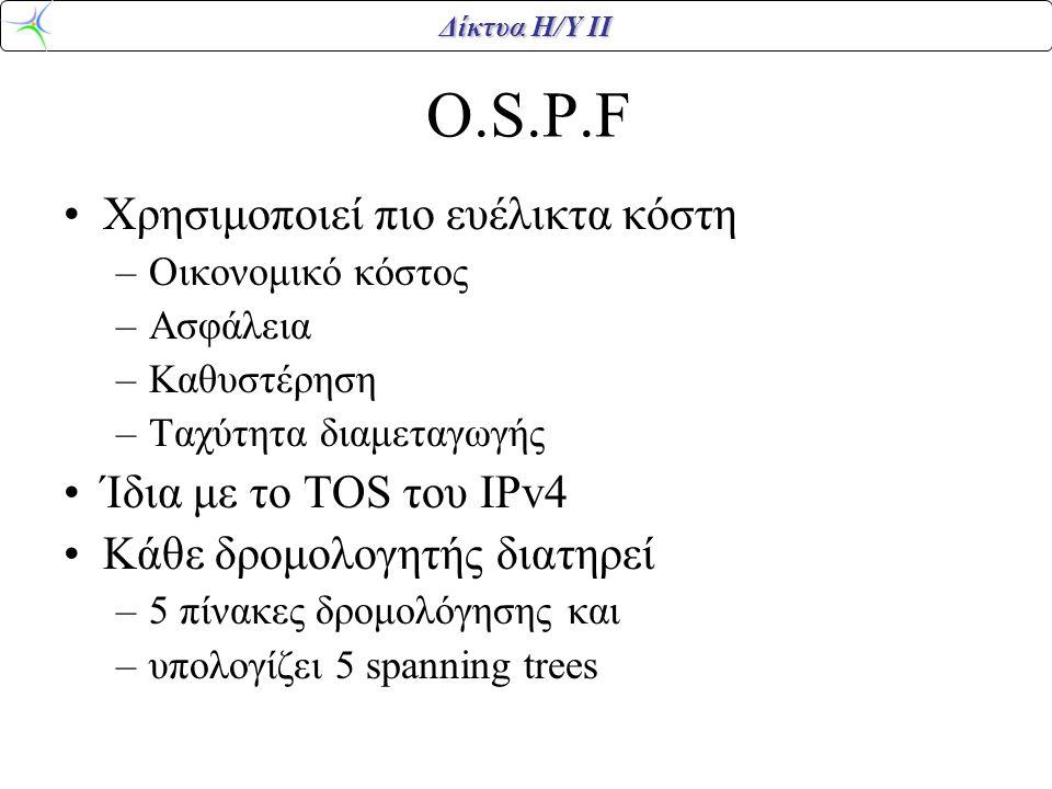Δίκτυα Η/Υ ΙΙ O.S.P.F Χρησιμοποιεί πιο ευέλικτα κόστη –Οικονομικό κόστος –Ασφάλεια –Καθυστέρηση –Ταχύτητα διαμεταγωγής Ίδια με το TOS του IPv4 Κάθε δρ