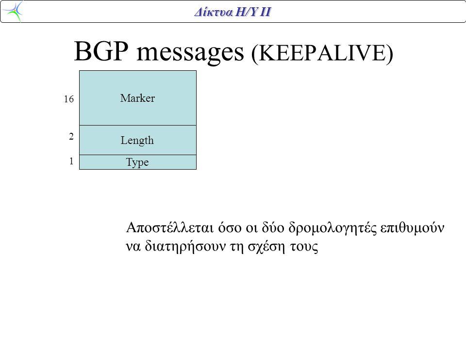 Δίκτυα Η/Υ ΙΙ BGP messages (KEEPALIVE) Marker Length Type 16 2 1 Αποστέλλεται όσο οι δύο δρομολογητές επιθυμούν να διατηρήσουν τη σχέση τους