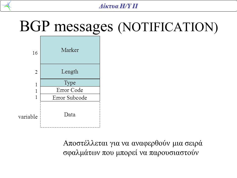 Δίκτυα Η/Υ ΙΙ BGP messages (NOTIFICATION) Marker Length Error Code Type Data 16 2 1 variable Error Subcode Αποστέλλεται για να αναφερθούν μια σειρά σφ