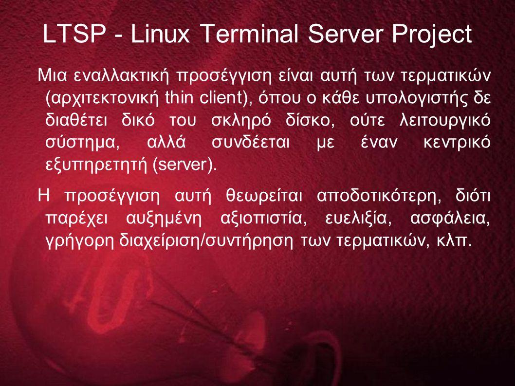 LTSP - Linux Terminal Server Project Μια εναλλακτική προσέγγιση είναι αυτή των τερματικών (αρχιτεκτονική thin client), όπου ο κάθε υπολογιστής δε διαθέτει δικό του σκληρό δίσκο, ούτε λειτουργικό σύστημα, αλλά συνδέεται με έναν κεντρικό εξυπηρετητή (server).