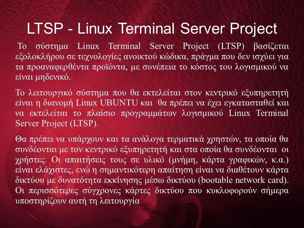 LTSP - Linux Terminal Server Project Το σύστημα Linux Terminal Server Project (LTSP) βασίζεται εξολοκλήρου σε τεχνολογίες ανοικτού κώδικα, πράγμα που δεν ισχύει για τα προαναφερθέντα προϊόντα, με συνέπεια το κόστος του λογισμικού να είναι μηδενικό.