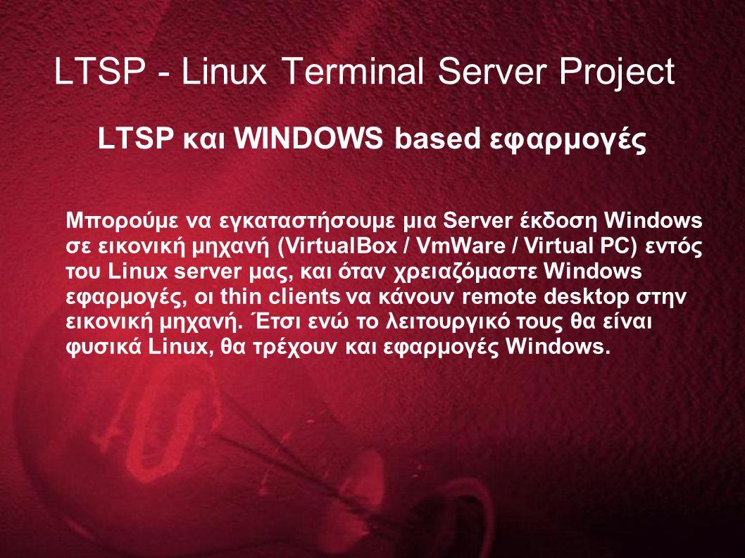LTSP και WINDOWS based εφαρμογές LTSP - Linux Terminal Server Project Μπορούμε να εγκαταστήσουμε μια Server έκδοση Windows σε εικονική μηχανή (Virtual