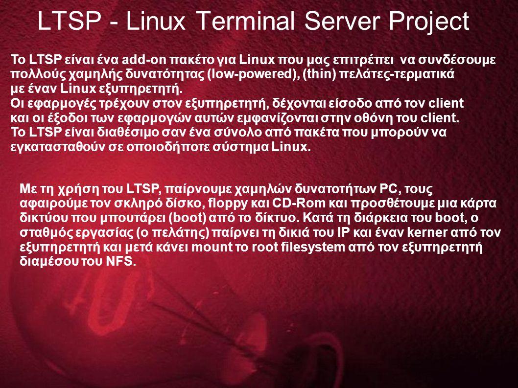 LTSP - Linux Terminal Server Project Το LTSP είναι ένα add-on πακέτο για Linux που μας επιτρέπει να συνδέσουμε πολλούς χαμηλής δυνατότητας (low-powered), (thin) πελάτες-τερματικά με έναν Linux εξυπηρετητή.
