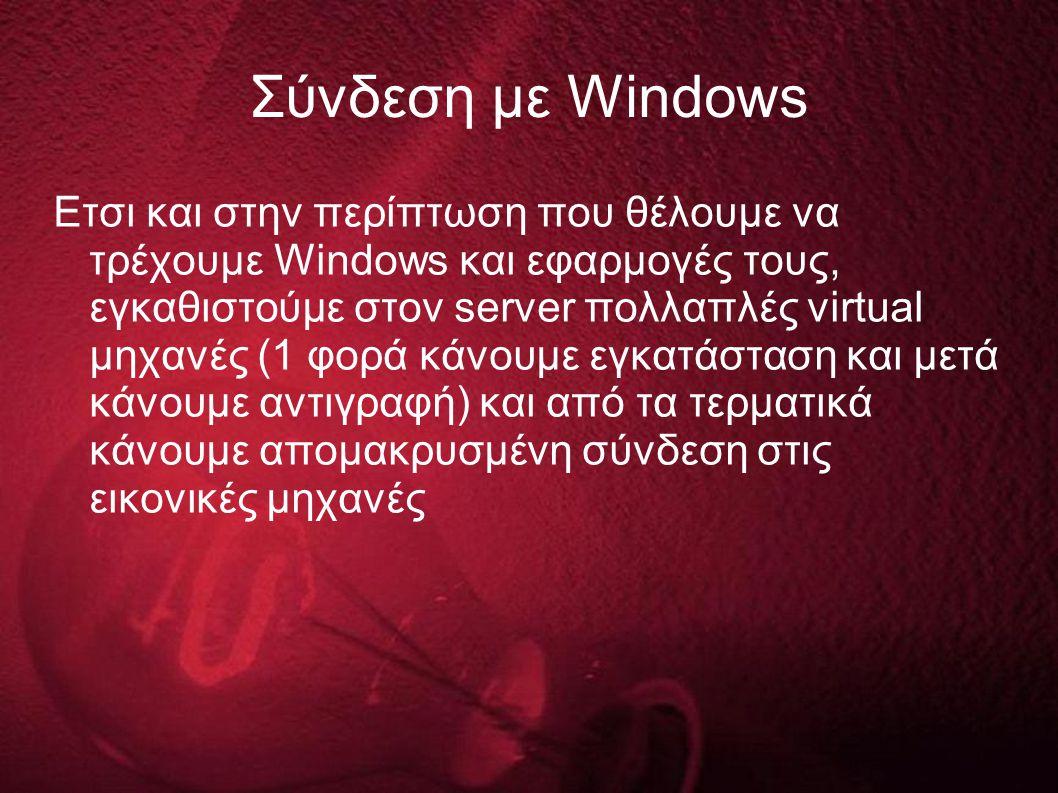 Σύνδεση με Windows Ετσι και στην περίπτωση που θέλουμε να τρέχουμε Windows και εφαρμογές τους, εγκαθιστούμε στον server πολλαπλές virtual μηχανές (1 φορά κάνουμε εγκατάσταση και μετά κάνουμε αντιγραφή) και από τα τερματικά κάνουμε απομακρυσμένη σύνδεση στις εικονικές μηχανές
