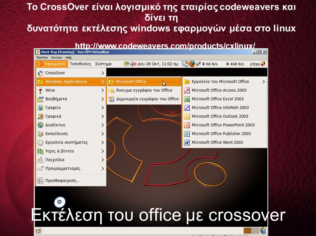 Εκτέλεση του office με crossover Το CrossOver είναι λογισμικό της εταιρίας codeweavers και δίνει τη δυνατότητα εκτέλεσης windows εφαρμογών μέσα στο linux http://www.codeweavers.com/products/cxlinux/