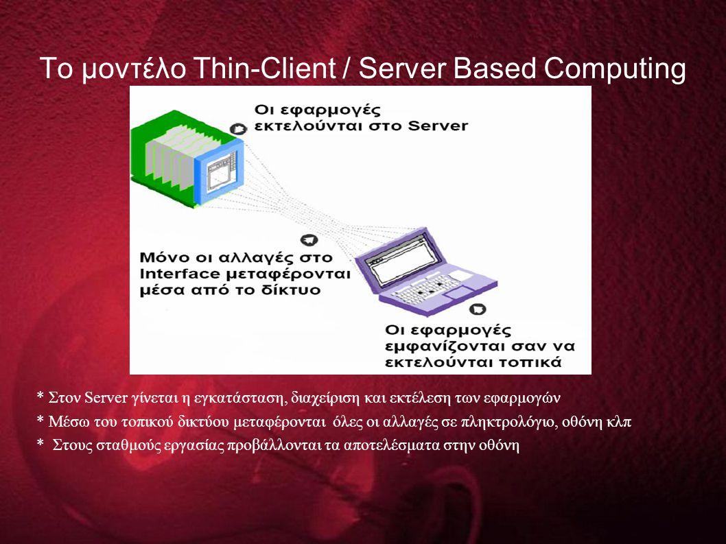 Το μοντέλο Thin-Client / Server Based Computing * Στον Server γίνεται η εγκατάσταση, διαχείριση και εκτέλεση των εφαρμογών * Μέσω του τοπικού δικτύου