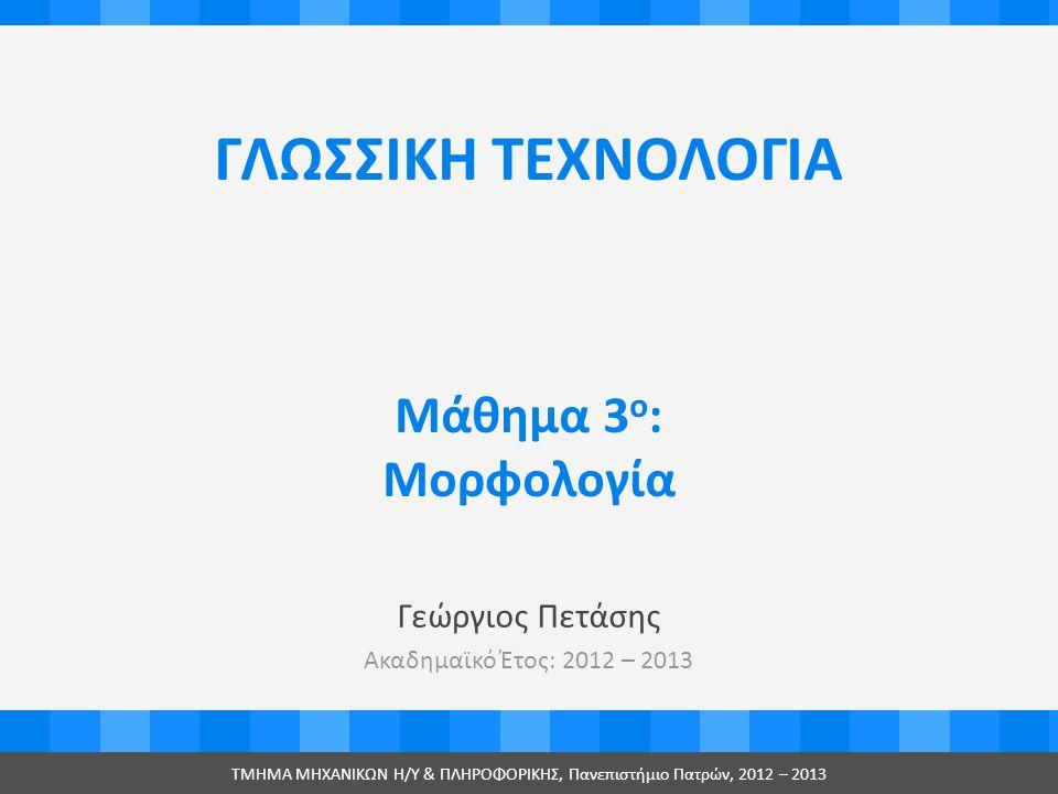 ΓΛΩΣΣΙΚΗ ΤΕΧΝΟΛΟΓΙΑ Γεώργιος Πετάσης Ακαδημαϊκό Έτος: 2012 – 2013 ΤMHMA MHXANIKΩΝ Η/Υ & ΠΛΗΡΟΦΟΡΙΚΗΣ, Πανεπιστήμιο Πατρών, 2012 – 2013 Μάθημα 3 ο : Μορφολογία