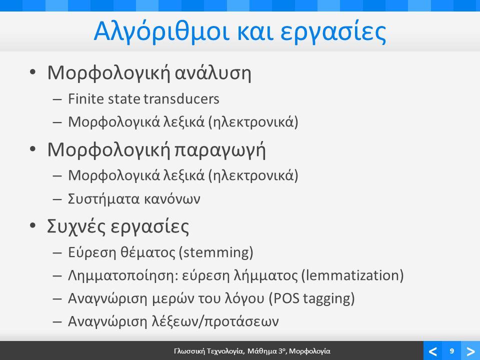 <> Αλγόριθμοι και εργασίες Μορφολογική ανάλυση – Finite state transducers – Μορφολογικά λεξικά (ηλεκτρονικά) Μορφολογική παραγωγή – Μορφολογικά λεξικά (ηλεκτρονικά) – Συστήματα κανόνων Συχνές εργασίες – Εύρεση θέματος (stemming) – Λημματοποίηση: εύρεση λήμματος (lemmatization) – Αναγνώριση μερών του λόγου (POS tagging) – Αναγνώριση λέξεων/προτάσεων Γλωσσική Τεχνολογία, Μάθημα 3 ο, Μορφολογία9