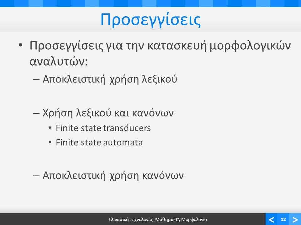 <> Προσεγγίσεις Προσεγγίσεις για την κατασκευή μορφολογικών αναλυτών: – Αποκλειστική χρήση λεξικού – Χρήση λεξικού και κανόνων Finite state transducers Finite state automata – Αποκλειστική χρήση κανόνων Γλωσσική Τεχνολογία, Μάθημα 3 ο, Μορφολογία12
