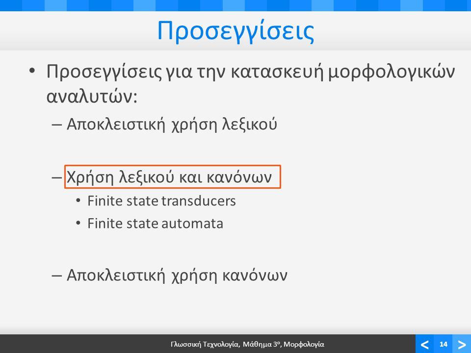 <> Προσεγγίσεις Προσεγγίσεις για την κατασκευή μορφολογικών αναλυτών: – Αποκλειστική χρήση λεξικού – Χρήση λεξικού και κανόνων Finite state transducers Finite state automata – Αποκλειστική χρήση κανόνων Γλωσσική Τεχνολογία, Μάθημα 3 ο, Μορφολογία14