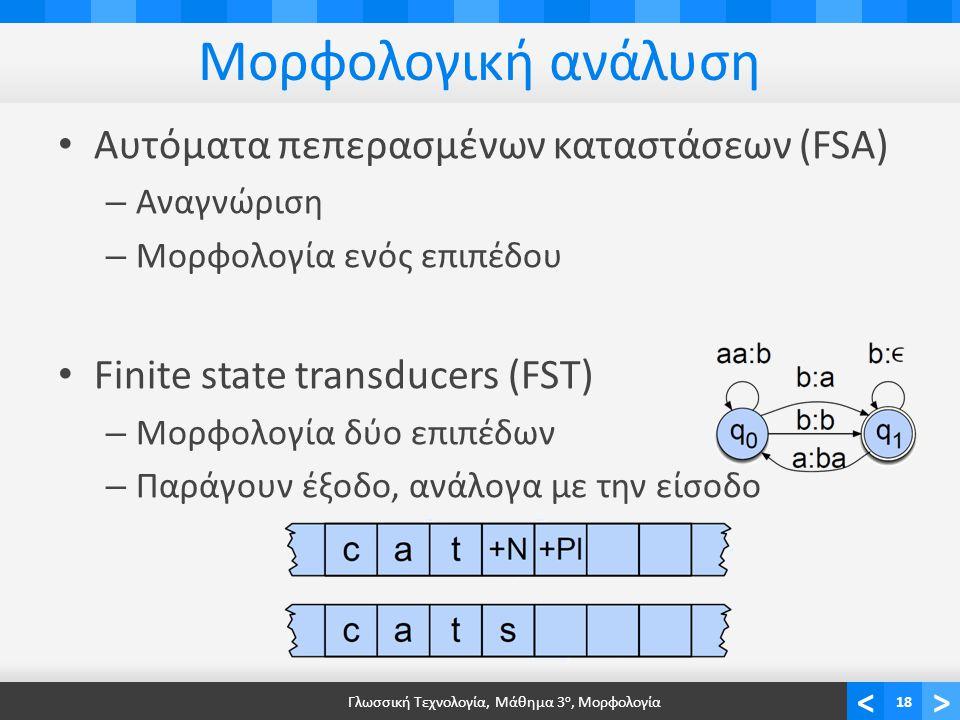 <> Μορφολογική ανάλυση Αυτόματα πεπερασμένων καταστάσεων (FSA) – Αναγνώριση – Μορφολογία ενός επιπέδου Finite state transducers (FST) – Μορφολογία δύο επιπέδων – Παράγουν έξοδο, ανάλογα με την είσοδο Γλωσσική Τεχνολογία, Μάθημα 3 ο, Μορφολογία18