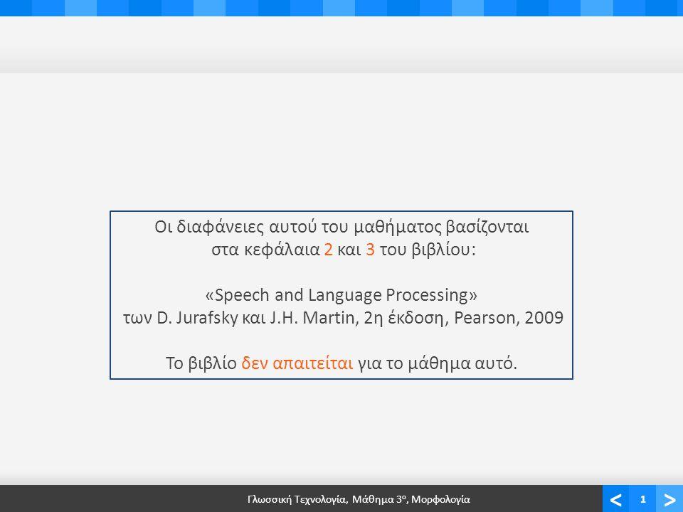 <> Γλωσσική Τεχνολογία, Μάθημα 3 ο, Μορφολογία1 Οι διαφάνειες αυτού του μαθήματος βασίζονται στα κεφάλαια 2 και 3 του βιβλίου: «Speech and Language Processing» των D.