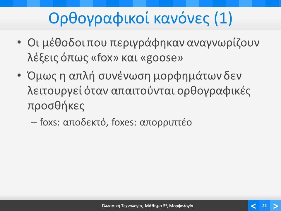 <> Ορθογραφικοί κανόνες (1) Οι μέθοδοι που περιγράφηκαν αναγνωρίζουν λέξεις όπως «fox» και «goose» Όμως η απλή συνένωση μορφημάτων δεν λειτουργεί όταν απαιτούνται ορθογραφικές προσθήκες – foxs: αποδεκτό, foxes: απορριπτέο Γλωσσική Τεχνολογία, Μάθημα 3 ο, Μορφολογία21