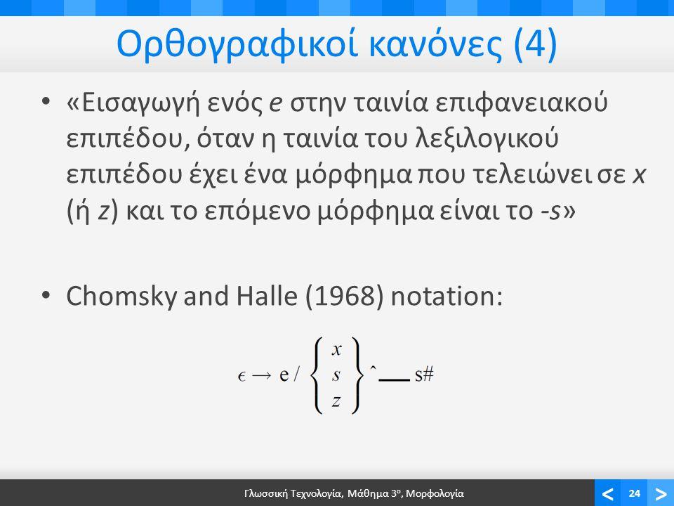 <> Ορθογραφικοί κανόνες (4) «Εισαγωγή ενός e στην ταινία επιφανειακού επιπέδου, όταν η ταινία του λεξιλογικού επιπέδου έχει ένα μόρφημα που τελειώνει σε x (ή z) και το επόμενο μόρφημα είναι το -s» Chomsky and Halle (1968) notation: Γλωσσική Τεχνολογία, Μάθημα 3 ο, Μορφολογία24