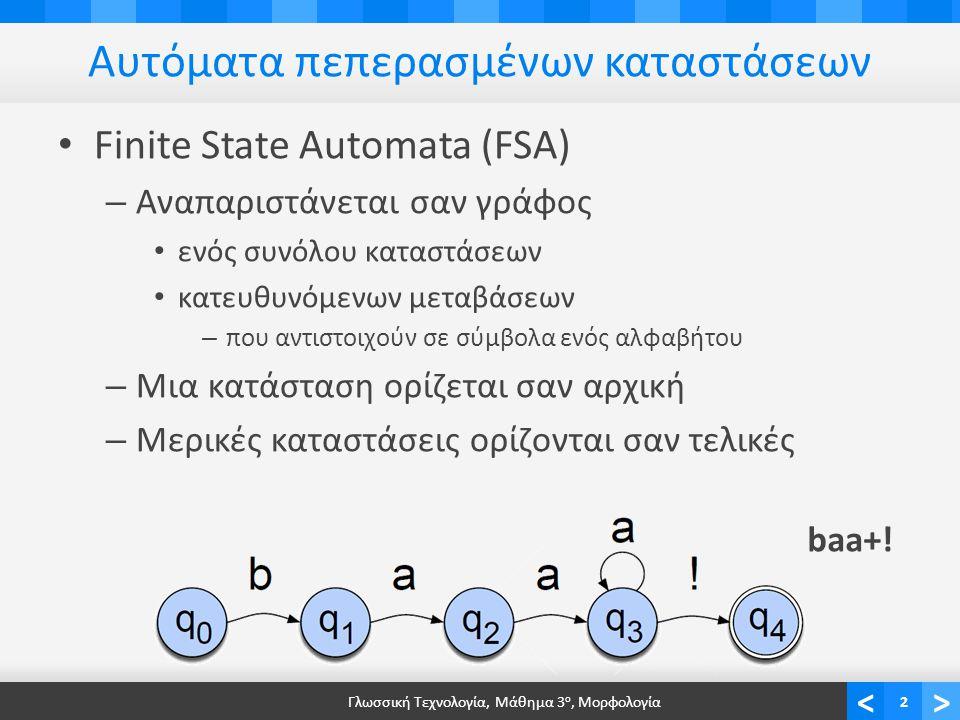 <> Αυτόματα πεπερασμένων καταστάσεων Finite State Automata (FSA) – Αναπαριστάνεται σαν γράφος ενός συνόλου καταστάσεων κατευθυνόμενων μεταβάσεων – που αντιστοιχούν σε σύμβολα ενός αλφαβήτου – Μια κατάσταση ορίζεται σαν αρχική – Μερικές καταστάσεις ορίζονται σαν τελικές Γλωσσική Τεχνολογία, Μάθημα 3 ο, Μορφολογία2 baa+!