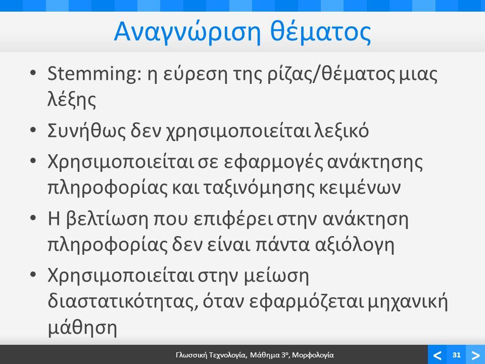 <> Αναγνώριση θέματος Stemming: η εύρεση της ρίζας/θέματος μιας λέξης Συνήθως δεν χρησιμοποιείται λεξικό Χρησιμοποιείται σε εφαρμογές ανάκτησης πληροφορίας και ταξινόμησης κειμένων Η βελτίωση που επιφέρει στην ανάκτηση πληροφορίας δεν είναι πάντα αξιόλογη Χρησιμοποιείται στην μείωση διαστατικότητας, όταν εφαρμόζεται μηχανική μάθηση Γλωσσική Τεχνολογία, Μάθημα 3 ο, Μορφολογία31