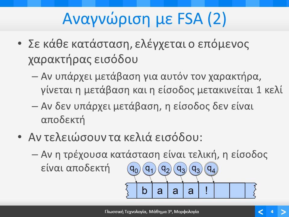 <> Αναγνώριση με FSA (2) Σε κάθε κατάσταση, ελέγχεται ο επόμενος χαρακτήρας εισόδου – Αν υπάρχει μετάβαση για αυτόν τον χαρακτήρα, γίνεται η μετάβαση και η είσοδος μετακινείται 1 κελί – Αν δεν υπάρχει μετάβαση, η είσοδος δεν είναι αποδεκτή Αν τελειώσουν τα κελιά εισόδου: – Αν η τρέχουσα κατάσταση είναι τελική, η είσοδος είναι αποδεκτή Γλωσσική Τεχνολογία, Μάθημα 3 ο, Μορφολογία4
