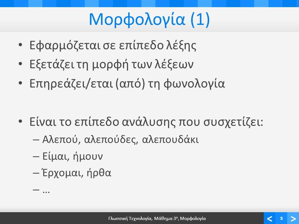 <> Μορφολογία (1) Εφαρμόζεται σε επίπεδο λέξης Εξετάζει τη μορφή των λέξεων Επηρεάζει/εται (από) τη φωνολογία Είναι το επίπεδο ανάλυσης που συσχετίζει: – Αλεπού, αλεπούδες, αλεπουδάκι – Είμαι, ήμουν – Έρχομαι, ήρθα – … Γλωσσική Τεχνολογία, Μάθημα 3 ο, Μορφολογία5