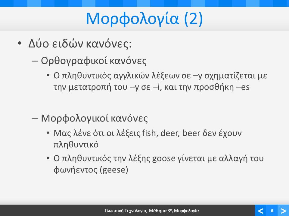<> Μορφολογία (2) Δύο ειδών κανόνες: – Ορθογραφικοί κανόνες Ο πληθυντικός αγγλικών λέξεων σε –y σχηματίζεται με την μετατροπή του –y σε –i, και την προσθήκη –es – Μορφολογικοί κανόνες Μας λένε ότι οι λέξεις fish, deer, beer δεν έχουν πληθυντικό Ο πληθυντικός την λέξης goose γίνεται με αλλαγή του φωνήεντος (geese) Γλωσσική Τεχνολογία, Μάθημα 3 ο, Μορφολογία6