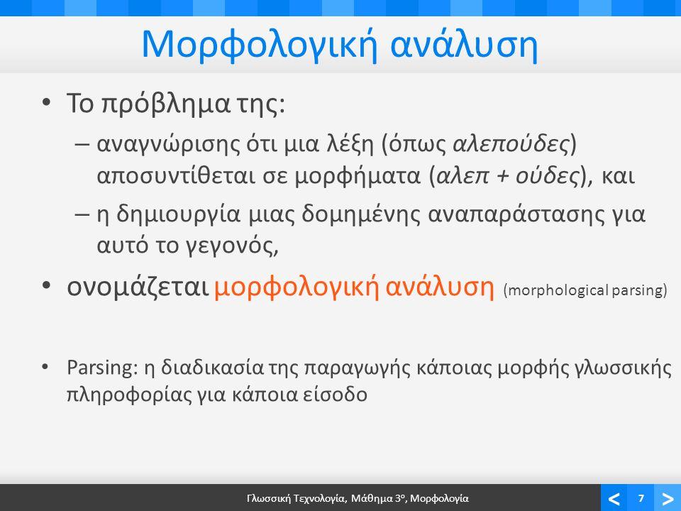 <> Μορφολογική ανάλυση Το πρόβλημα της: – αναγνώρισης ότι μια λέξη (όπως αλεπούδες) αποσυντίθεται σε μορφήματα (αλεπ + ούδες), και – η δημιουργία μιας δομημένης αναπαράστασης για αυτό το γεγονός, ονομάζεται μορφολογική ανάλυση (morphological parsing) Parsing: η διαδικασία της παραγωγής κάποιας μορφής γλωσσικής πληροφορίας για κάποια είσοδο Γλωσσική Τεχνολογία, Μάθημα 3 ο, Μορφολογία7