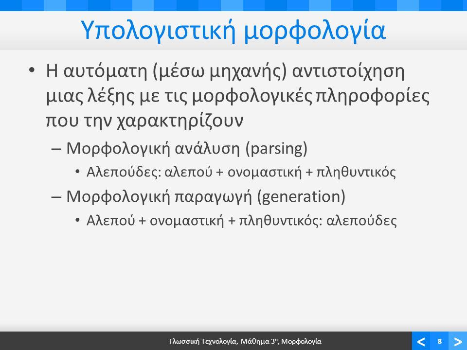 <> Υπολογιστική μορφολογία Η αυτόματη (μέσω μηχανής) αντιστοίχηση μιας λέξης με τις μορφολογικές πληροφορίες που την χαρακτηρίζουν – Μορφολογική ανάλυση (parsing) Αλεπούδες: αλεπού + ονομαστική + πληθυντικός – Μορφολογική παραγωγή (generation) Αλεπού + ονομαστική + πληθυντικός: αλεπούδες Γλωσσική Τεχνολογία, Μάθημα 3 ο, Μορφολογία8