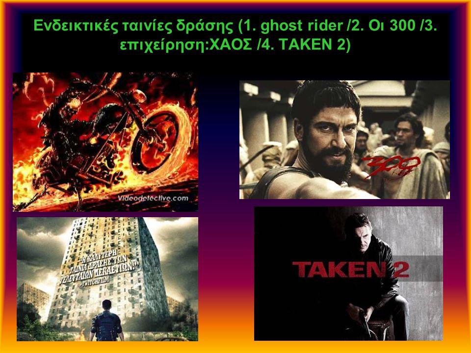 Ενδεικτικές ταινίες δράσης (1. ghost rider /2. Οι 300 /3. επιχείρηση:ΧΑΟΣ /4. TAKEN 2)