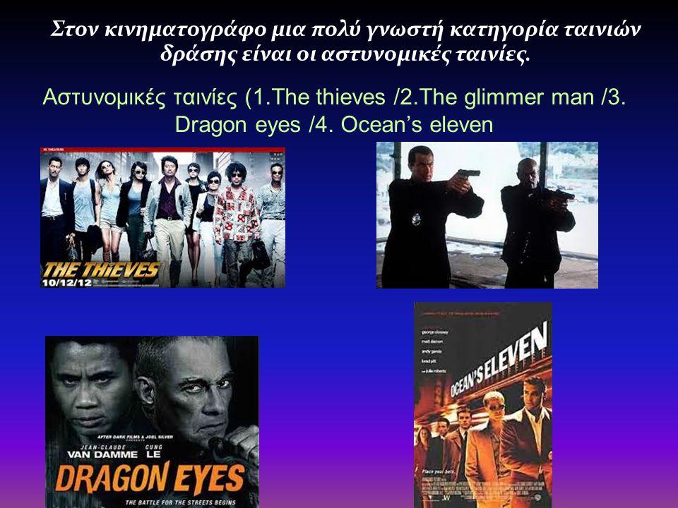 Αστυνομικές ταινίες (1.The thieves /2.The glimmer man /3. Dragon eyes /4. Ocean's eleven Στον κινηματογράφο μια πολύ γνωστή κατηγορία ταινιών δράσης ε