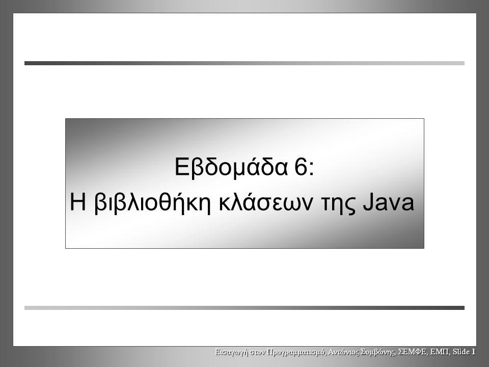 Εισαγωγή στον Προγραμματισμό, Αντώνιος Συμβώνης, ΣΕΜΦΕ, ΕΜΠ, Slide 1 Εβδομάδα 6: Η βιβλιοθήκη κλάσεων της Java
