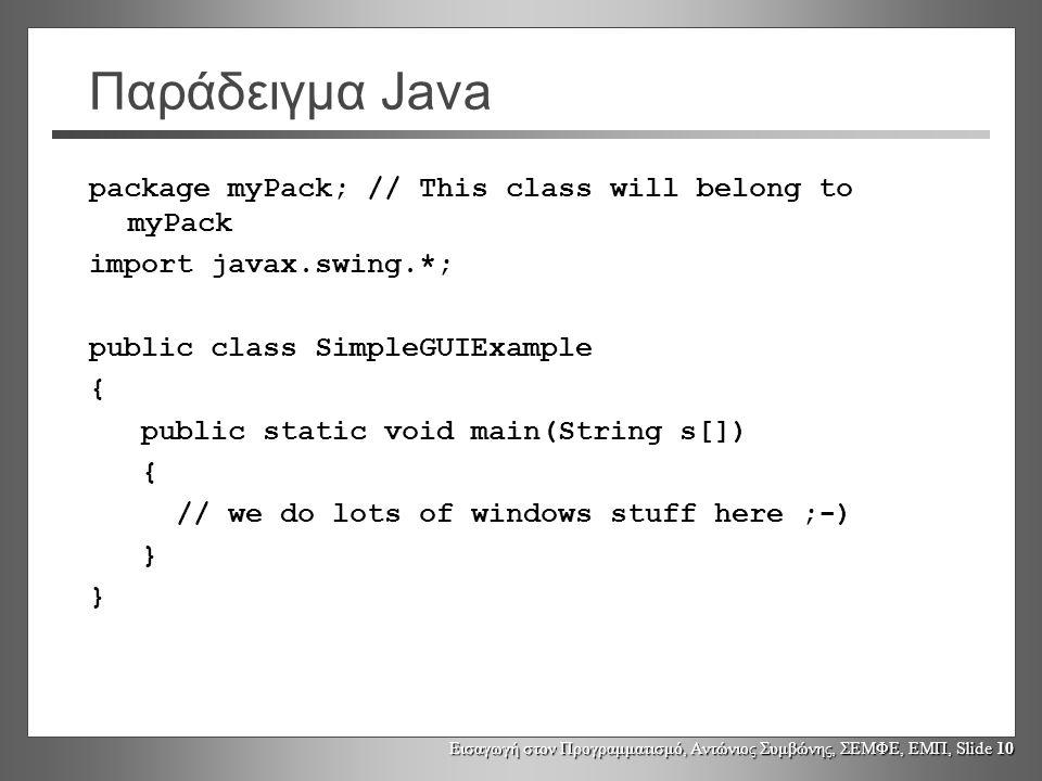 Εισαγωγή στον Προγραμματισμό, Αντώνιος Συμβώνης, ΣΕΜΦΕ, ΕΜΠ, Slide 10 Παράδειγμα Java package myPack; // This class will belong to myPack import javax