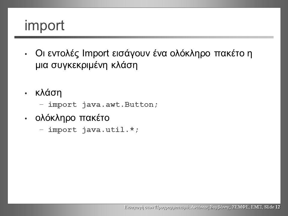 Εισαγωγή στον Προγραμματισμό, Αντώνιος Συμβώνης, ΣΕΜΦΕ, ΕΜΠ, Slide 12 import Οι εντολές Import εισάγουν ένα ολόκληρο πακέτο η μια συγκεκριμένη κλάση κ