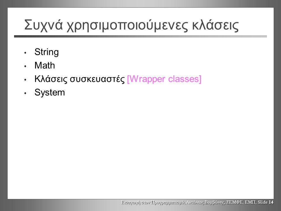 Εισαγωγή στον Προγραμματισμό, Αντώνιος Συμβώνης, ΣΕΜΦΕ, ΕΜΠ, Slide 14 Συχνά χρησιμοποιούμενες κλάσεις String Math Κλάσεις συσκευαστές [Wrapper classes