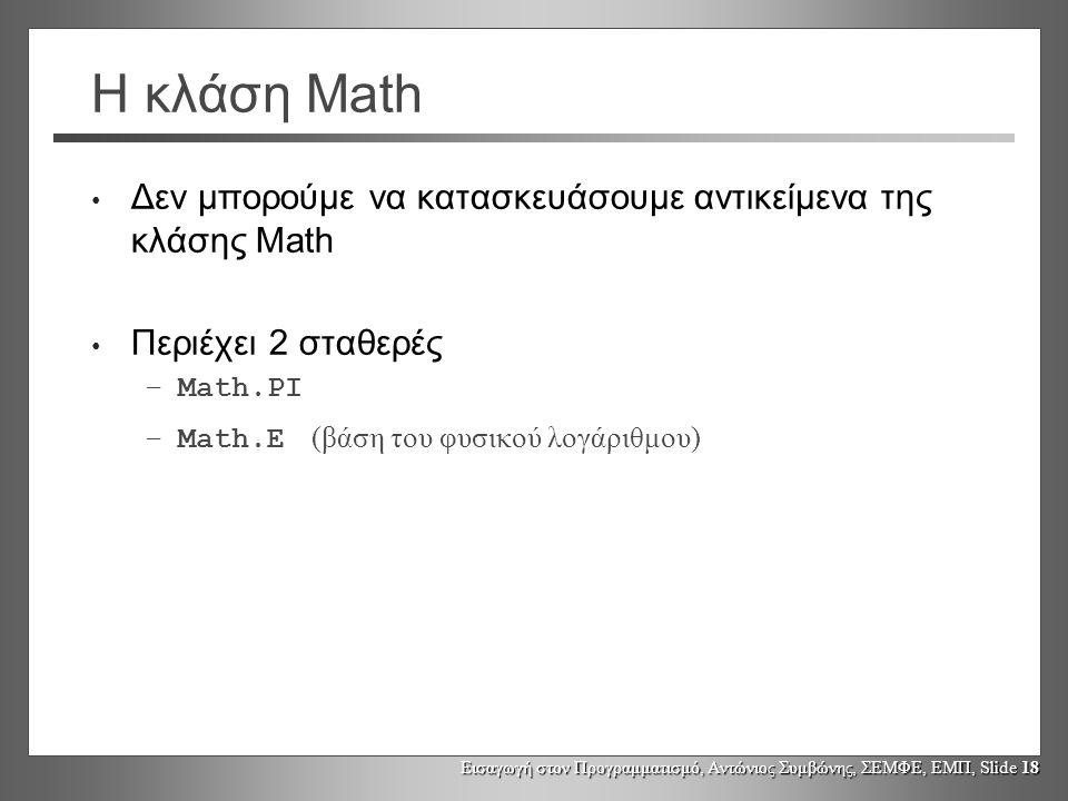 Εισαγωγή στον Προγραμματισμό, Αντώνιος Συμβώνης, ΣΕΜΦΕ, ΕΜΠ, Slide 18 Η κλάση Math Δεν μπορούμε να κατασκευάσουμε αντικείμενα της κλάσης Math Περιέχει