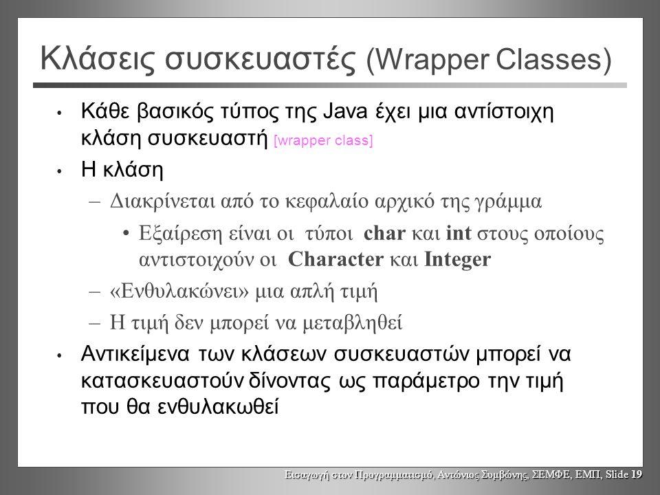 Εισαγωγή στον Προγραμματισμό, Αντώνιος Συμβώνης, ΣΕΜΦΕ, ΕΜΠ, Slide 19 Κλάσεις συσκευαστές (Wrapper Classes) Κάθε βασικός τύπος της Java έχει μια αντίσ