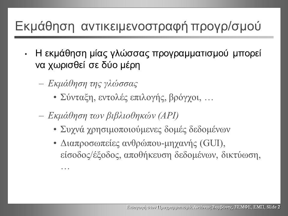 Εισαγωγή στον Προγραμματισμό, Αντώνιος Συμβώνης, ΣΕΜΦΕ, ΕΜΠ, Slide 13 import Εάν κλάση με το ίδιο όνομα υπάρχει σε δυο διαφορετικά πακέτα, τότε αναφορές στην κλάση αυτή πρέπει να περιέχουν και το όνομα του πακέτου GP.Point point = new GP.Point(area, 20, 20); java.awt.Point point = new awt.Point (30, 3); Εάν δεν προσδιοριστεί το πακέτο ο μεταφραστής της java θα παράγει το διαγνωστικό μήνυμα: Ambiguous class: GP.Point and java.awt.Point
