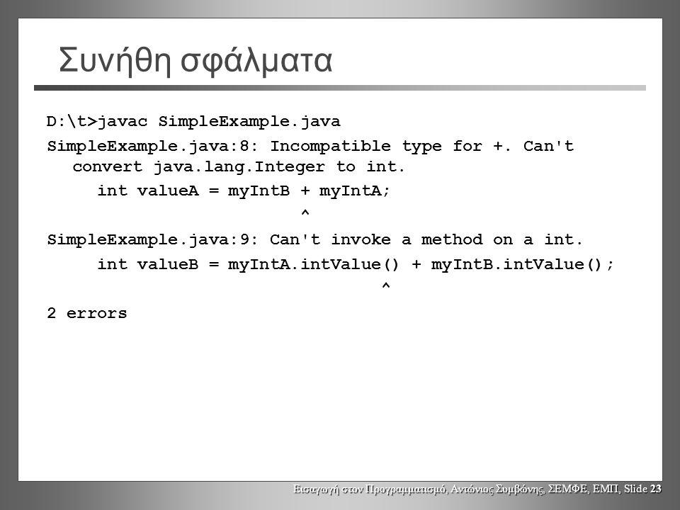 Εισαγωγή στον Προγραμματισμό, Αντώνιος Συμβώνης, ΣΕΜΦΕ, ΕΜΠ, Slide 23 Συνήθη σφάλματα D:\t>javac SimpleExample.java SimpleExample.java:8: Incompatible
