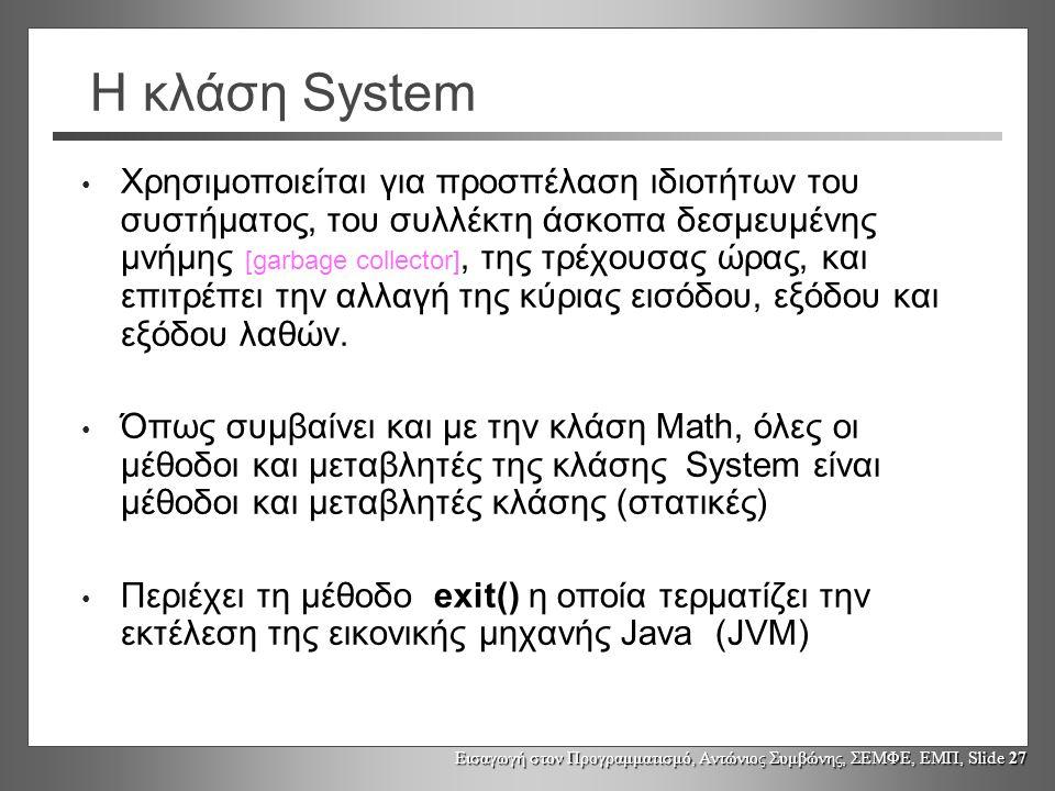 Εισαγωγή στον Προγραμματισμό, Αντώνιος Συμβώνης, ΣΕΜΦΕ, ΕΜΠ, Slide 27 Η κλάση System Χρησιμοποιείται για προσπέλαση ιδιοτήτων του συστήματος, του συλλ