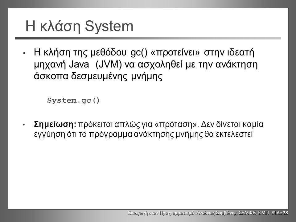 Εισαγωγή στον Προγραμματισμό, Αντώνιος Συμβώνης, ΣΕΜΦΕ, ΕΜΠ, Slide 28 Η κλάση System Η κλήση της μεθόδου gc() «προτείνει» στην ιδεατή μηχανή Java (JVM