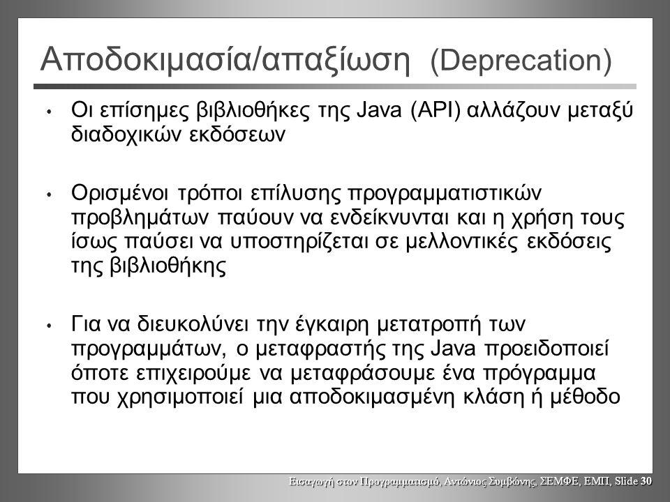Εισαγωγή στον Προγραμματισμό, Αντώνιος Συμβώνης, ΣΕΜΦΕ, ΕΜΠ, Slide 30 Αποδοκιμασία/απαξίωση (Deprecation) Οι επίσημες βιβλιοθήκες της Java (API) αλλάζ