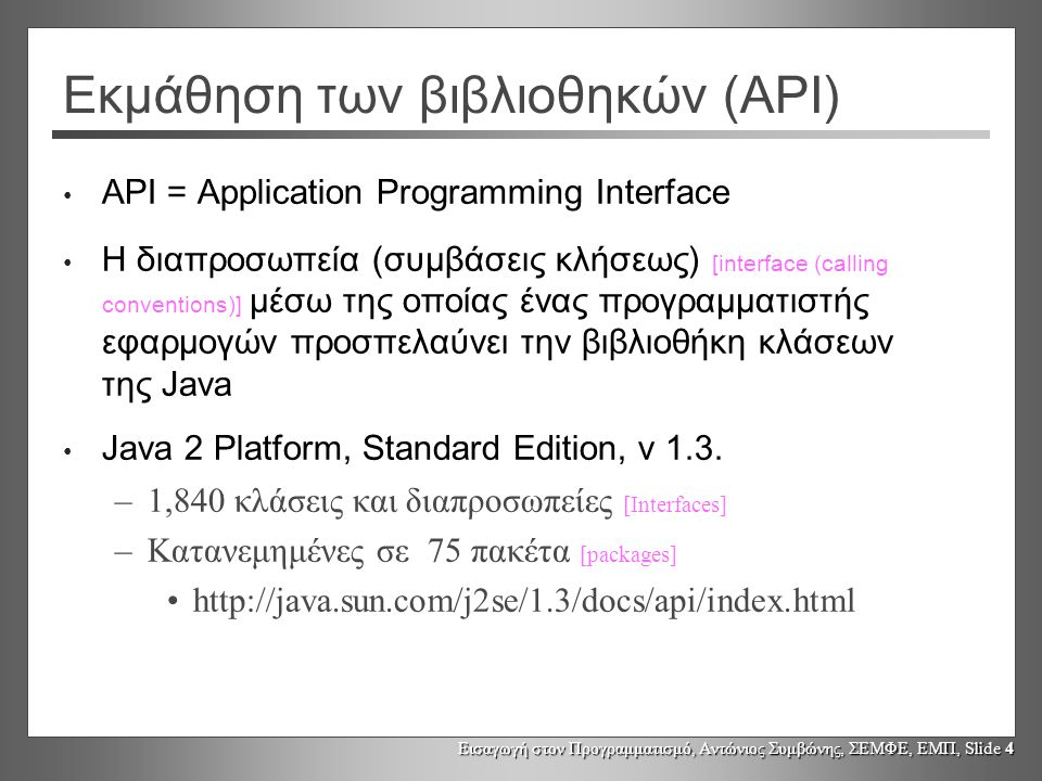 Εισαγωγή στον Προγραμματισμό, Αντώνιος Συμβώνης, ΣΕΜΦΕ, ΕΜΠ, Slide 5 Βιβλιοθήκη κλάσεων Java Η Java 2 Platform, Standard Edition, παρέχει μια μεγάλη συλλογή από κλάσεις που υποστηρίζουν και απλουστεύουν πολλές συνήθεις προγραμματιστικές δραστηριότητες –GUIs, TCP/IP sockets, CORBA, συμπίεση (ZIP), 2D Graphics, κρυπτογράφηση –Οι «θεμελιώδεις κλάσεις Java» [Java Foundation Classes] είναι μέρος της «Java 2 standard language» (περιλαμβάνουν το πακέτο Swing)
