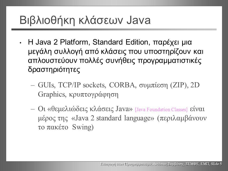Εισαγωγή στον Προγραμματισμό, Αντώνιος Συμβώνης, ΣΕΜΦΕ, ΕΜΠ, Slide 26 Κλάσεις συσκευαστές Τα αντικείμενα κλάσεων συσκευαστών είναι «πλήρη» αντικείμενα που μπορεί να αποθηκευθούν σε διανύσματα αντικειμένων τύπου Object Αντιμετωπίζονται ως αναφορές κατά την κλήση μεθόδων (όπως όλα τα αλλά αντικείμενα) Η μέθοδος equals() χρησιμοποιείται για σύγκριση των ενθυλακωμένων τιμών Οι κλάσεις συσκευαστές παρέχουν και άλλες λειτουργίες που δεν εξετάστηκαν