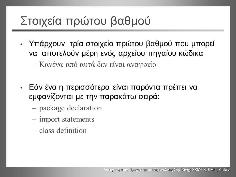 Εισαγωγή στον Προγραμματισμό, Αντώνιος Συμβώνης, ΣΕΜΦΕ, ΕΜΠ, Slide 10 Παράδειγμα Java package myPack; // This class will belong to myPack import javax.swing.*; public class SimpleGUIExample { public static void main(String s[]) { // we do lots of windows stuff here ;-) }