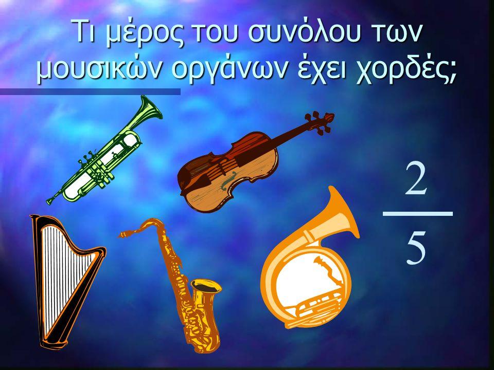 Τι μέρος του συνόλου των μουσικών οργάνων έχει χορδές; 2 5