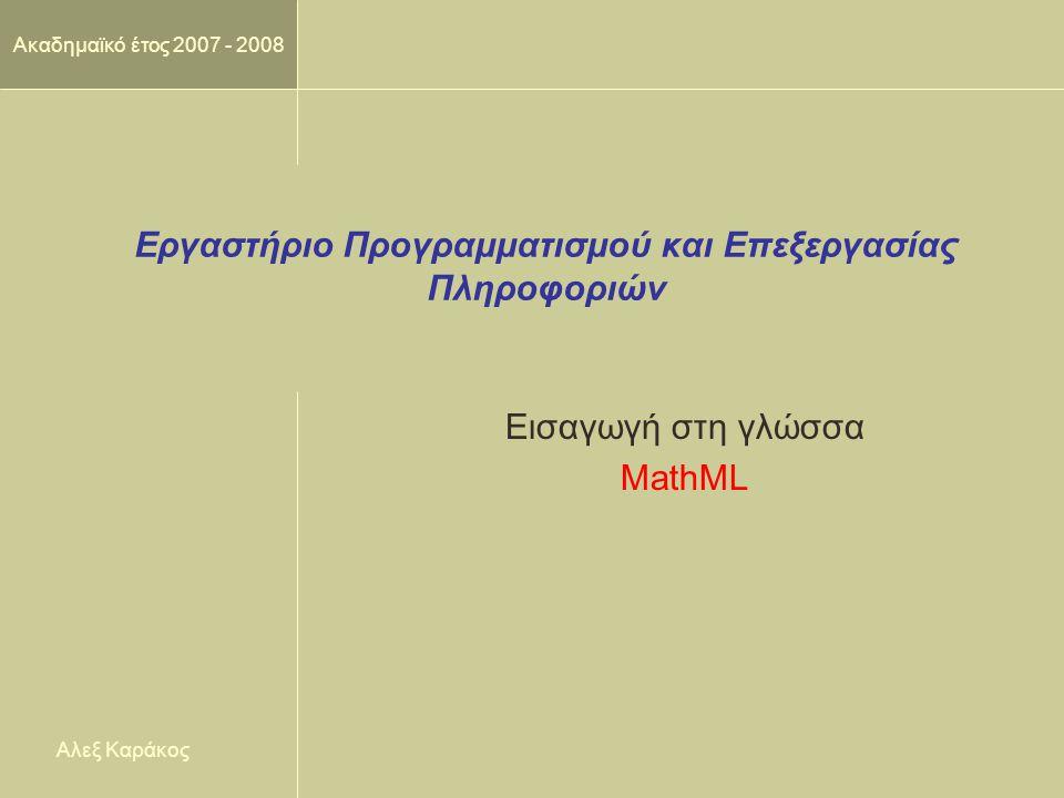 Ακαδημαϊκό έτος 2007 - 2008 Εργαστήριο Προγραμματισμού και Επεξεργασίας Πληροφοριών Εισαγωγή στη γλώσσα MathML Αλεξ Καράκος