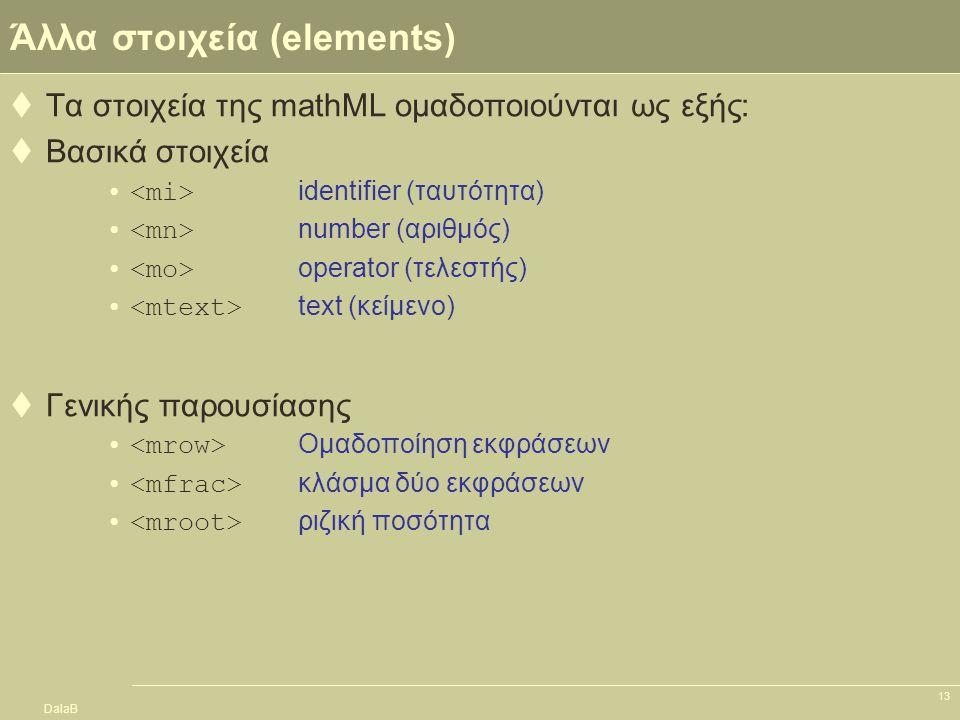 DalaB 13 Άλλα στοιχεία (elements)  Τα στοιχεία της mathML ομαδοποιούνται ως εξής:  Βασικά στοιχεία identifier (ταυτότητα) number (αριθμός) operator