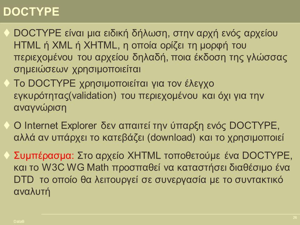 DalaB 26 DOCTYPE  DOCTYPE είναι μια ειδική δήλωση, στην αρχή ενός αρχείου HTML ή XML ή ΧHTML, η οποία ορίζει τη μορφή του περιεχομένου του αρχείου δη