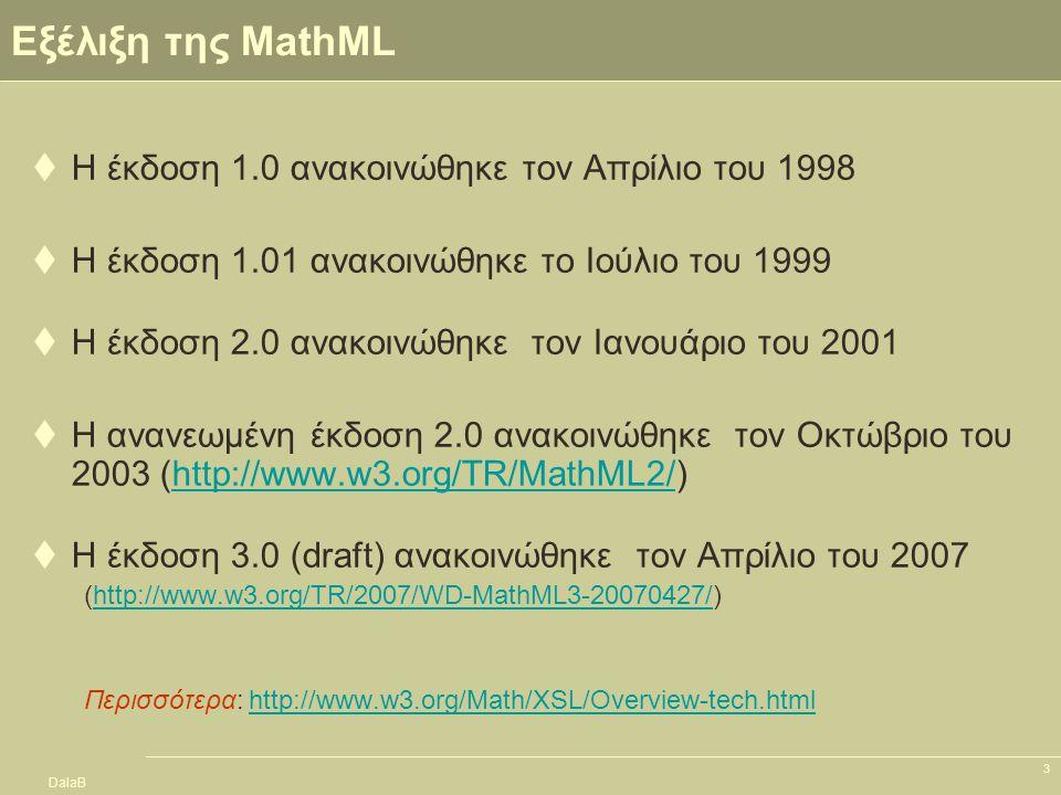 DalaB 3 Εξέλιξη της MathML  Η έκδοση 1.0 ανακοινώθηκε τον Απρίλιο του 1998  Η έκδοση 1.01 ανακοινώθηκε το Ιούλιο του 1999  Η έκδοση 2.0 ανακοινώθηκ